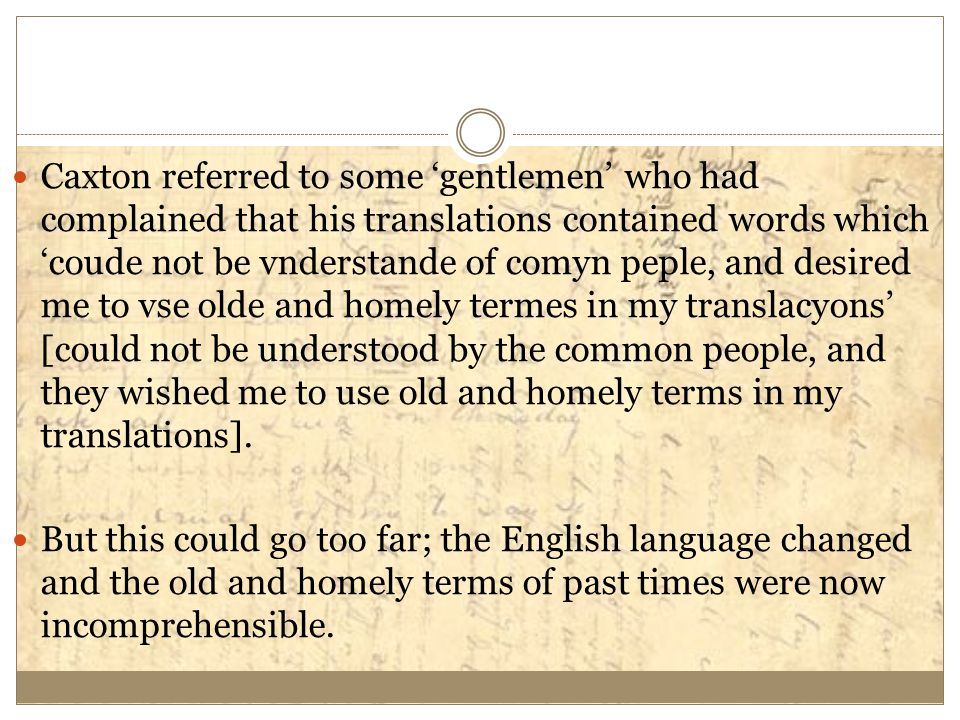 Caxton referred to some 'gentlemen' who had complained that his translations contained words which 'coude not be vnderstande of comyn peple, and desired me to vse olde and homely termes in my translacyons' [could not be understood by the common people, and they wished me to use old and homely terms in my translations].